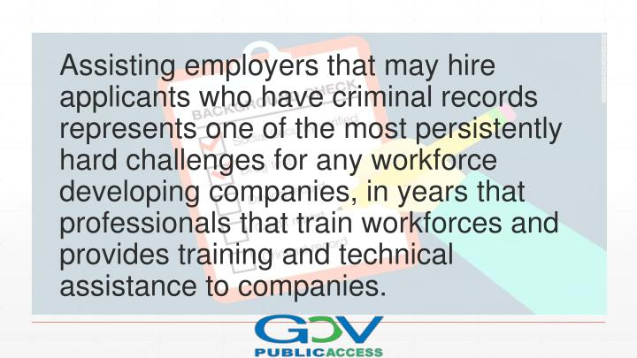 Assisting employers that may hire applicants who have criminal records represents one of the most persistently hard challenges for any workforce developing companies, in years that professionals that train workforces and provides training and technical assistance to companies.