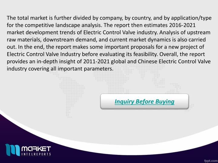 The total market is further divided by company, by country, and by application/type for the competitive landscape analysis. The report then estimates 2016-2021 market development trends of Electric Control Valve industry. Analysis of upstream raw materials, downstream demand, and current market dynamics is also carried out. In the end, the report makes some important proposals for a new project of Electric Control Valve Industry before evaluating its feasibility. Overall, the report provides an in-depth insight of 2011-2021 global and Chinese Electric Control Valve industry covering all important parameters.