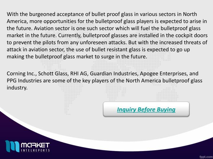 With the burgeoned acceptance of bullet proof glass in various sectors in North America, more opportunities for the bulletproof glass players is expected to arise in the future. Aviation sector is one such sector which will fuel the bulletproof glass market in the future. Currently, bulletproof glasses are installed in the cockpit doors to prevent the pilots from any unforeseen attacks. But with the increased threats of attack in aviation sector, the use of bullet resistant glass is expected to go up making the bulletproof glass market to surge in the future.