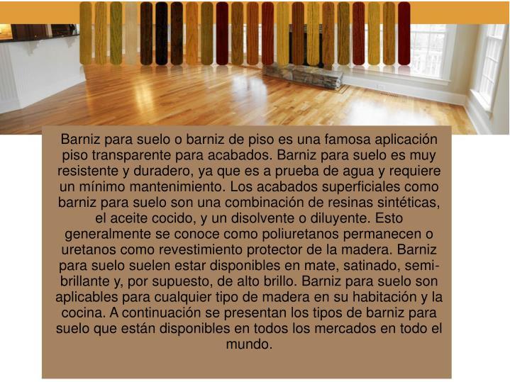 Barniz para suelo o barniz de piso es una famosa aplicación piso transparente para acabados. Barniz para suelo es muy resistente y duradero, ya que es a prueba de agua y requiere un mínimo mantenimiento. Los acabados superficiales como barniz para suelo son una combinación de resinas sintéticas, el aceite cocido, y un disolvente o diluyente. Esto generalmente se conoce como poliuretanos permanecen o uretanos como revestimiento protector de la madera. Barniz para suelo suelen estar disponibles en mate, satinado, semi-brillante y, por supuesto, de alto brillo. Barniz para suelo son aplicables para cualquier tipo de madera en su habitación y la cocina. A continuación se presentan los tipos de barniz para suelo que están disponibles en todos los mercados en todo el mundo.