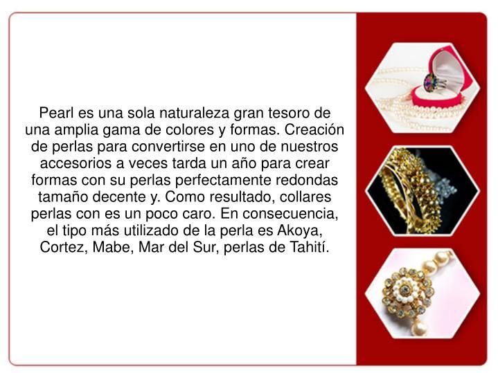 Pearl es una sola naturaleza gran tesoro de una amplia gama de colores y formas. Creación de perlas para convertirse en uno de nuestros accesorios a veces tarda un año para crear formas con su perlas perfectamente redondas tamaño decente y. Como resultado, collares perlas con es un poco caro. En consecuencia, el tipo más utilizado de la perla es Akoya, Cortez, Mabe, Mar del Sur, perlas de Tahití.