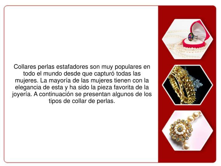 Collares perlas estafadores son muy populares en todo el mundo desde que capturó todas las mujeres. La mayoría de las mujeres tienen con la elegancia de esta y ha sido la pieza favorita de la joyería. A continuación se presentan algunos de los tipos de collar de perlas.