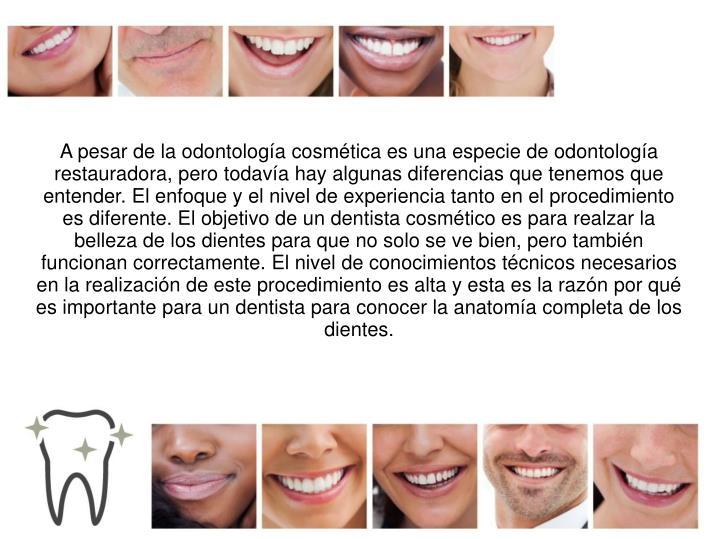 A pesar de la odontología cosmética es una especie de odontología restauradora, pero todavía hay algunas diferencias que tenemos que entender. El enfoque y el nivel de experiencia tanto en el procedimiento es diferente. El objetivo de un dentista cosmético es para realzar la belleza de los dientes para que no solo se ve bien, pero también funcionan correctamente. El nivel de conocimientos técnicos necesarios en la realización de este procedimiento es alta y esta es la razón por qué es importante para un dentista para conocer la anatomía completa de los dientes.