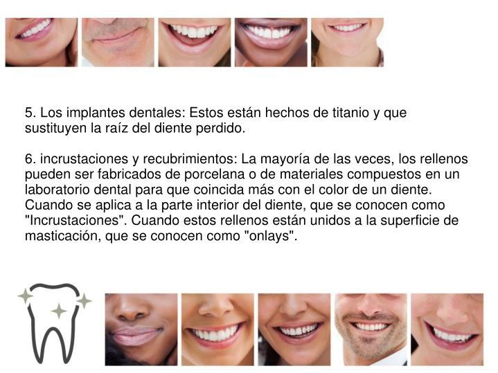 5. Los implantes dentales: Estos están hechos de titanio y que sustituyen la raíz del diente perdido.