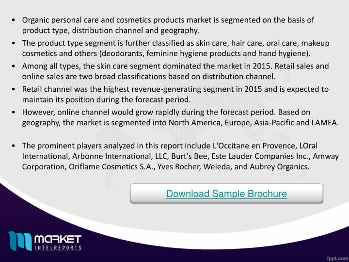 Organic personal care and cosmetics products market is segmented on the basis of product type, distribution channel and geography.