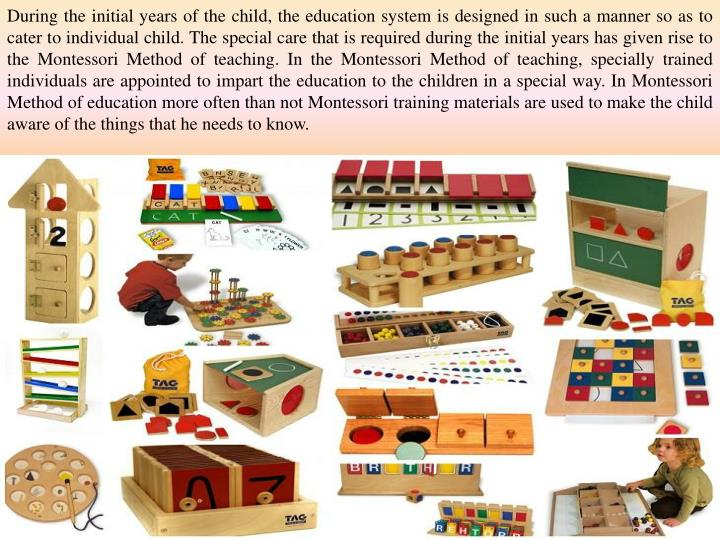 During the initial years of the child, the education system is designed in such a manner so as to cater to individual child. The special care that is required during the initial years has given rise to the Montessori Method of teaching. In the Montessori Method of teaching, specially trained individuals are appointed to impart the education to the children in a special way. In Montessori Method of education more often than not Montessori training materials are used to make the child aware of the things that he needs to know.