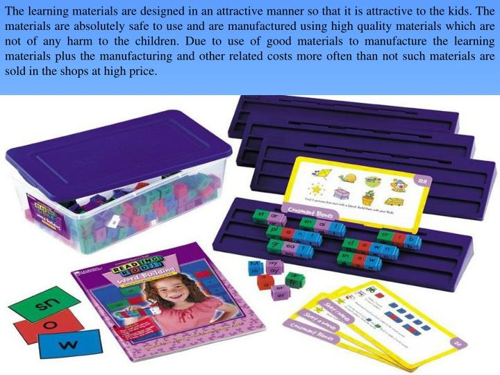The learning materials are designed in an attractive manner so that it is attractive to the kids. The materials are absolutely safe to use and are manufactured using high quality materials which are not of any harm to the children. Due to use of good materials to manufacture the learning materials plus the manufacturing and other related costs more often than not such materials are sold in the shops at high price.