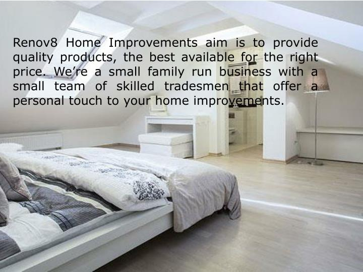 Renov8 Home Improvements aim is to provide quality products, the best available for the right price. We're a small family run business with a small team of skilled tradesmen that offer a personal touch to your home improvements.