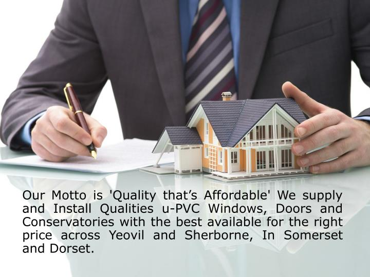 Our Motto is 'Quality that's Affordable' We supply and Install Qualities u-PVC Windows, Doors and Conservatories with the best available for the right price across