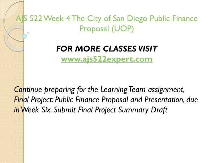 AJS 522 Week 4 The City of San Diego Public Finance Proposal (UOP)