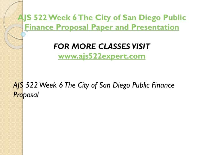 AJS 522 Week 6 The City of San Diego Public Finance Proposal Paper and Presentation