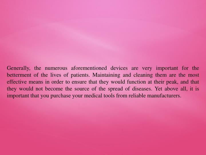 Generally, the numerous aforementioned devices are very important for the betterment of the lives of patients. Maintaining and cleaning them are the most effective means in order to ensure that they would function at their peak, and that they would not become the source of the spread of diseases. Yet above all, it is important that you purchase your medical tools from reliable manufacturers.