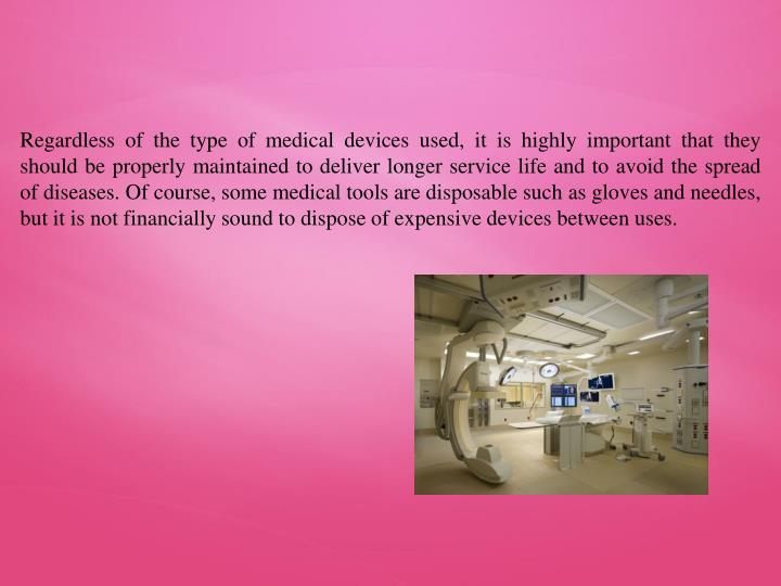 Regardless of the type of medical devices used, it is highly important that they should be properly maintained to deliver longer service life and to avoid the spread of diseases. Of course, some medical tools are disposable such as gloves and needles, but it is not financially sound to dispose of expensive devices between uses.