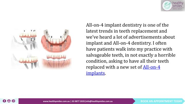 All-on-4 implant dentistry is one of the latest trends in teeth replacement and we've heard a lot of advertisements about implant and All-on-4 dentistry. I often have patients walk into my practice with salvageable teeth, in not exactly a horrible condition, asking to have all their teeth replaced with a new set of