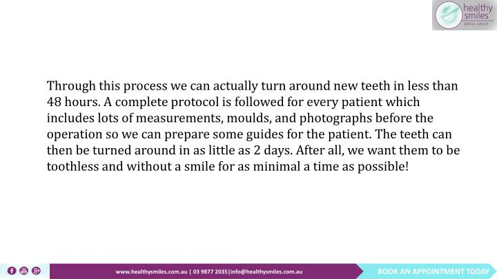 Through this process we can actually turn around new teeth in less than 48 hours. A complete protocol is followed for every patient which includes lots of measurements, moulds, and photographs before the operation so we can prepare some guides for the patient. The teeth can then be turned around in as little as 2 days. After all, we want them to be toothless and without a smile for as minimal a time as possible!