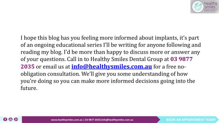 I hope this blog has you feeling more informed about implants, it's part of an ongoing educational series I'll be writing for anyone following and reading my blog. I'd be more than happy to discuss more or answer any of your questions. Call in to Healthy Smiles Dental Group at