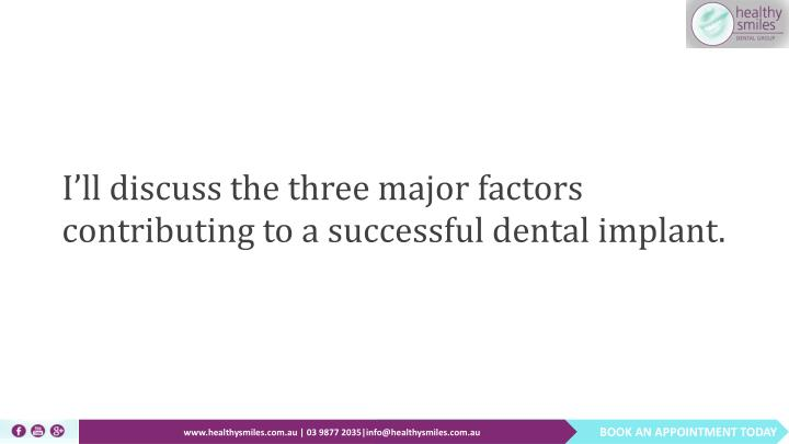 I'll discuss the three major factors contributing to a successful dental implant.