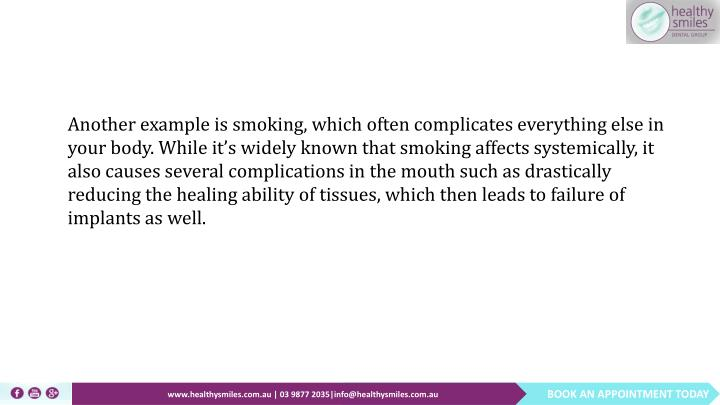 Another example is smoking, which often complicates everything else in your body. While it's widely known that smoking affects systemically, it also causes several complications in the mouth such as drastically reducing the healing ability of tissues, which then leads to failure of implants as well.