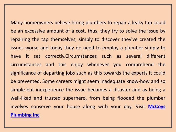Many homeowners believe hiring plumbers to repair a leaky tap could be an excessive amount of a cost, thus, they try to solve the issue by repairing the tap themselves, simply to discover they've created the issues worse and today they do need to employ a plumber simply to have it set correctly.Circumstances such as several different circumstances and this enjoy whenever you comprehend the significance of departing jobs such as this towards the experts it could be prevented. Some careers might seem inadequate know-how and so simple-but inexperience the issue becomes a disaster and as being a well-liked and trusted superhero, from being flooded the plumber involves conserve your house along with your day. Visit