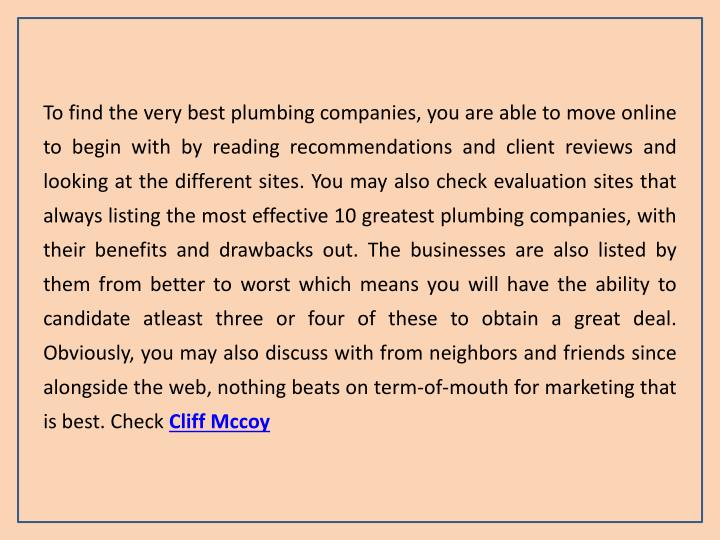 To find the very best plumbing companies, you are able to move online to begin with by reading recommendations and client reviews and looking at the different sites. You may also check evaluation sites that always listing the most effective 10 greatest plumbing companies, with their benefits and drawbacks out. The businesses are also listed by them from better to worst which means you will have the ability to candidate atleast three or four of these to obtain a great deal. Obviously, you may also discuss with from neighbors and friends since alongside the web, nothing beats on term-of-mouth for marketing that is best. Check