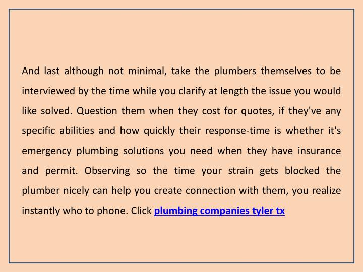 And last although not minimal, take the plumbers themselves to be interviewed by the time while you clarify at length the issue you would like solved. Question them when they cost for quotes, if they've any specific abilities and how quickly their response-time is whether it's emergency plumbing solutions you need when they have insurance and permit. Observing so the time your strain gets blocked the plumber nicely can help you create connection with them, you realize instantly who to phone. Click