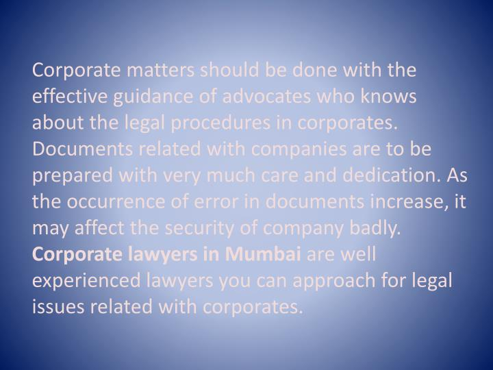Corporate matters should be done with the effective guidance of advocates who knows about the legal procedures in corporates. Documents related with companies are to be prepared with very much care and dedication. As the occurrence of error in documents increase, it may affect the security of company badly.