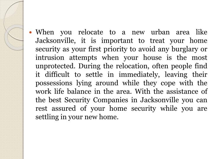 When you relocate to a new urban area like Jacksonville, it is important to treat your home security as your first priority to avoid any burglary or intrusion attempts when your house is the most unprotected. During the relocation, often people find it difficult to settle in immediately, leaving their possessions lying around while they cope with the work life balance in the area. With the assistance of the best Security Companies in Jacksonville