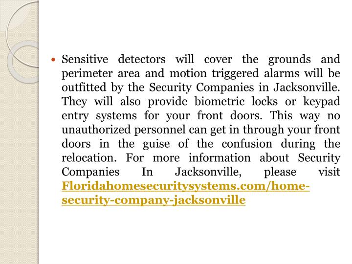 Sensitive detectors will cover the grounds and perimeter area and motion triggered alarms will be outfitted by the Security Companies in Jacksonville. They will also provide biometric locks or keypad entry systems for your front doors. This way no unauthorized personnel can get in through your front doors in the guise of the confusion during the relocation.