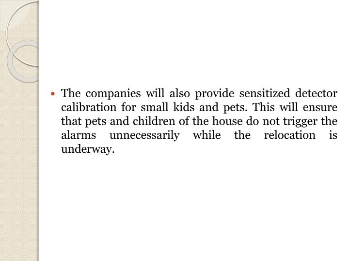 The companies will also provide sensitized detector calibration for small kids and pets. This will ensure that pets and children of the house do not trigger the alarms unnecessarily while the relocation is underway.