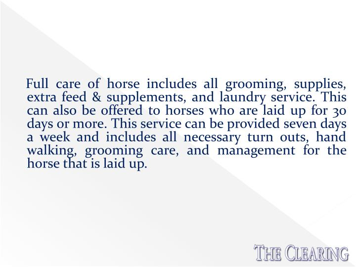 Full care of horse includes all grooming, supplies, extra feed & supplements, and laundry service. This can also be offered to horses who are laid up for 30 days or more. This service can be provided seven days a week and includes all necessary turn outs, hand walking, grooming care, and management for the horse that is laid up.