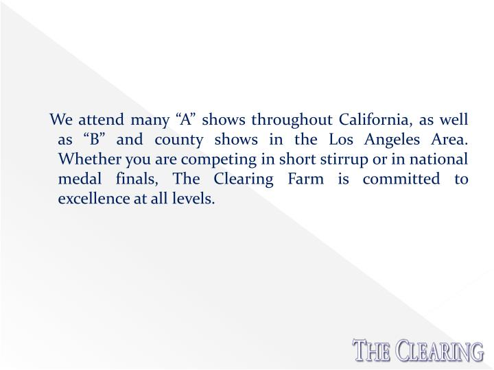 "We attend many ""A"" shows throughout California, as well as ""B"" and county shows in the Los Angeles Area. Whether you are competing in short stirrup or in national medal finals, The Clearing Farm is committed to excellence at all levels."