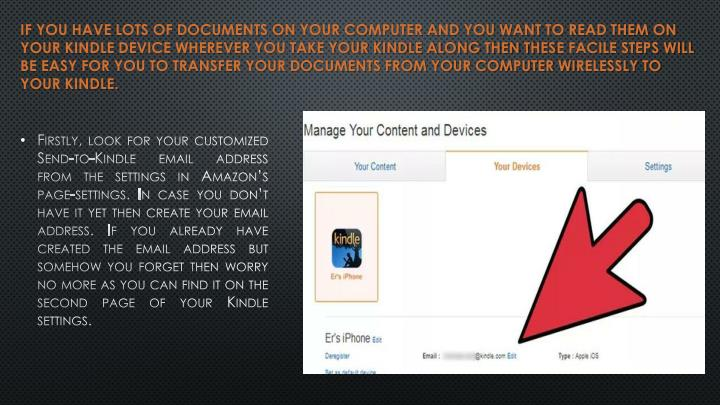 If you have lots of documents on your computer and you want to read them on your kindle device wherever you take your Kindle along then these facile steps will be easy for you to transfer your documents from your computer wirelessly to your Kindle.