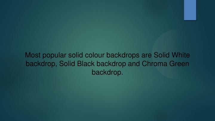 Most popular solid colour backdrops are Solid White backdrop, Solid Black backdrop and Chroma Green backdrop.