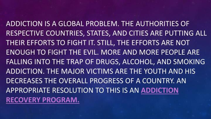 Addiction is a global problem. The authorities of respective countries, states, and cities are putting all their efforts to fight it. Still, the efforts are not enough to fight the evil. More and more people are falling into the trap of drugs, alcohol, and smoking addiction. The major victims are the youth and his decreases the overall progress of a country. An appropriate resolution to this is an