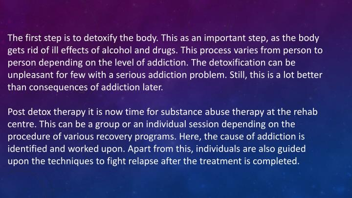 The first step is to detoxify the body. This as an important step, as the body gets rid of ill effects of alcohol and drugs. This process varies from person to person depending on the level of addiction. The detoxification can be unpleasant for few with a serious addiction problem. Still, this is a lot better than consequences of addiction later.
