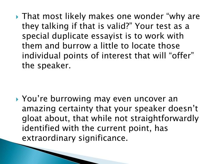 """That most likely makes one wonder """"why are they talking if that is valid?"""" Your test as a special duplicate essayist is to work with them and burrow a little to locate those individual points of interest that will """"offer"""" the speaker"""