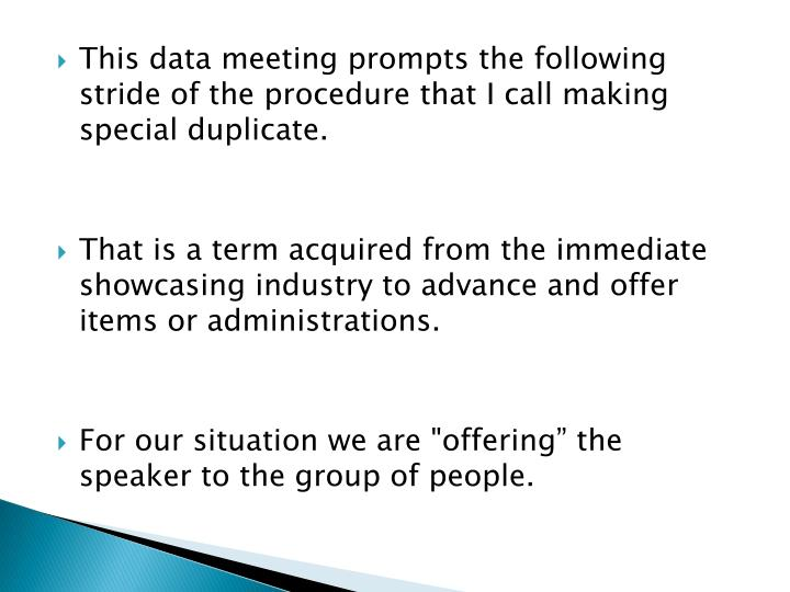 This data meeting prompts the following stride of the procedure that I call making special duplicate.