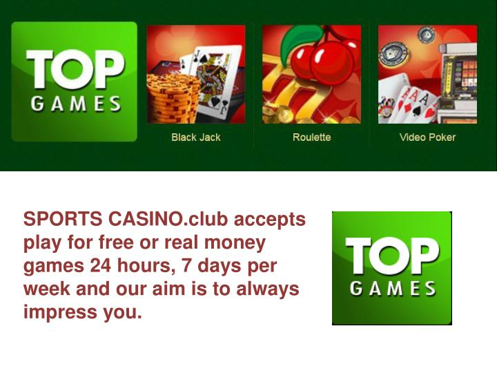 SPORTS CASINO.club accepts play for free or real money games 24 hours, 7 days per week and our aim is to always impress you.