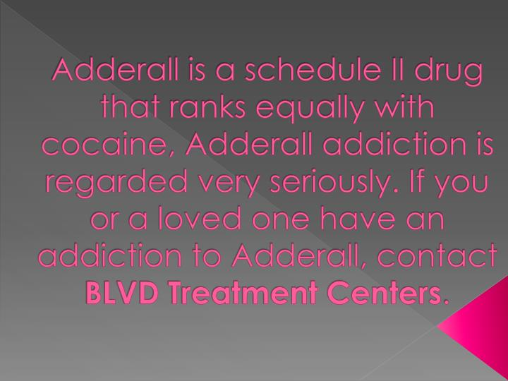 Adderall is a schedule II drug that ranks equally with cocaine, Adderall addiction is regarded very seriously. If you or a loved one have an addiction to Adderall, contact