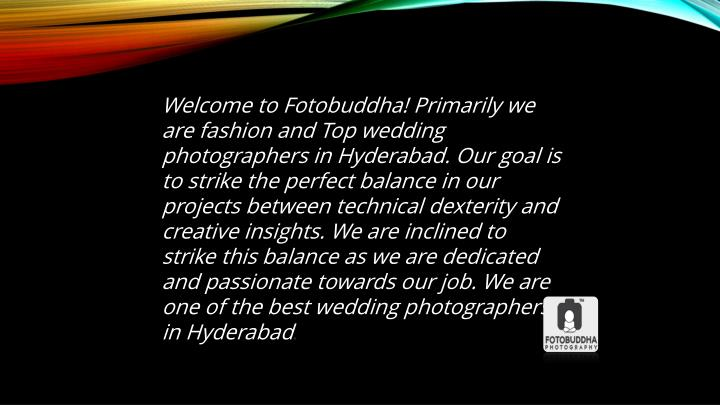 Welcome to Fotobuddha!Primarily we are fashion andTop wedding photographers in Hyderabad. Our goal is to strike the perfect balance in our projects between technical dexterity and creative insights. We are inclined to strike this balance as we are dedicated and passionate towards our job. We are one of the best wedding photographers in Hyderabad