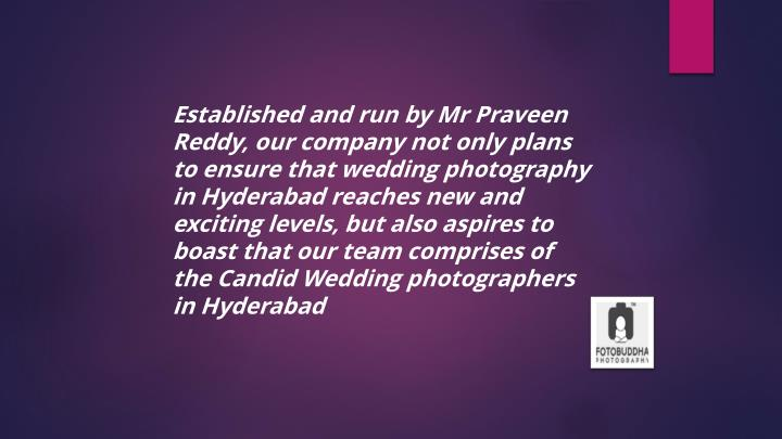 Established and run by Mr Praveen Reddy, our company not only plans to ensure that wedding photography in Hyderabad reaches new and exciting levels, but also aspires to boast that our team comprises of the Candid Wedding photographers in Hyderabad