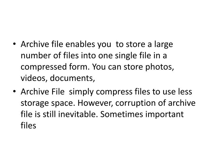 Archive file enables you  to store a large number of files into one single file in a compressed form. You can store photos, videos, documents,