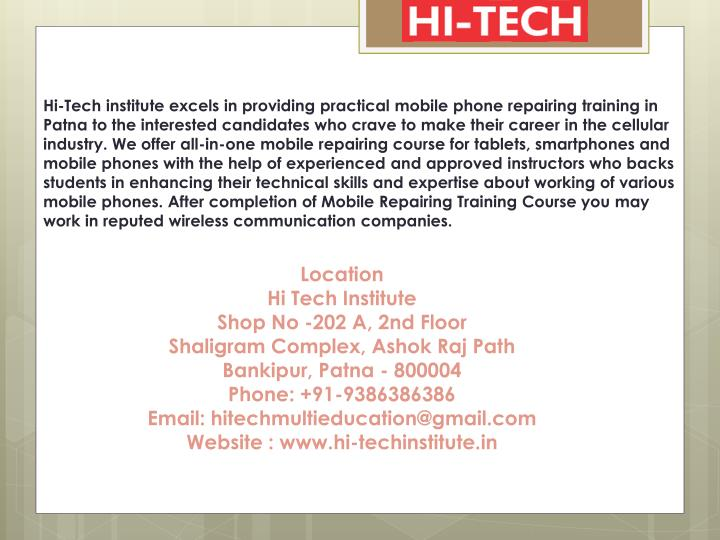 Hi-Tech institute excels in providing practical mobile phone repairing training in Patna to the interested candidates who crave to make their career in the cellular industry. We offer all-in-one mobile repairing course for tablets, smartphones and mobile phones with the help of experienced and approved instructors who backs students in enhancing their technical skills and expertise about working of various mobile phones. After completion of Mobile Repairing Training Course you may work in reputed wireless communication companies.