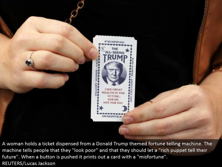 "A lady holds a ticket apportioned from a Donald Trump themed fortune telling machine. The machine tells individuals that they ""look poor"" and that they ought to let a ""rich manikin tell their future"". At the point when a catch is pushed it prints out a card with a ""disaster"". REUTERS/Lucas Jackson"
