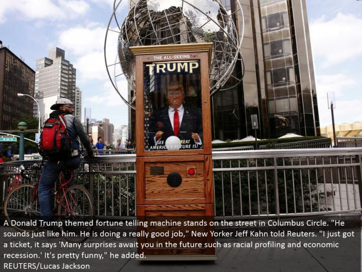 "A Donald Trump themed fortune telling machine remains in the city in Columbus Circle. ""He sounds simply like him. He is making a better than average showing with regards to,"" New Yorker Jeff Kahn told Reuters. ""I just got a ticket, it says 'Numerous amazements anticipate you later on, for example, racial profiling and financial retreat.' It's really interesting,"" he included. REUTERS/Lucas Jackson"