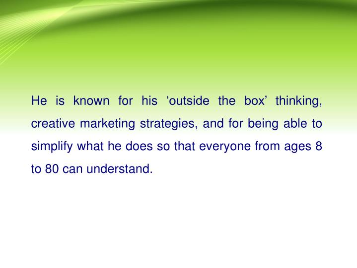 He is known for his 'outside the box' thinking, creative marketing strategies, and for being abl...