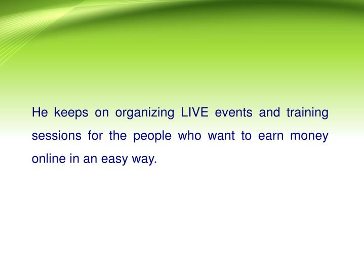 He keeps on organizing LIVE events and training sessions for the people who want to earn money online in an easy way.