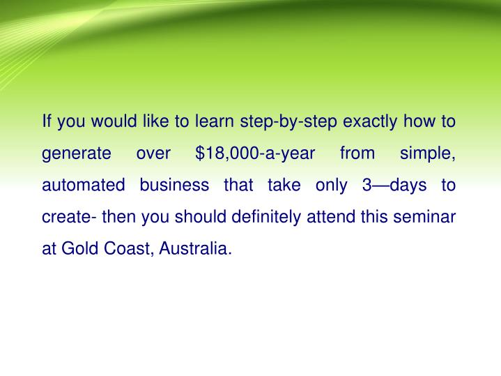 If you would like to learn step-by-step exactly how to generate over $18,000-a-year from simple, automated business that take only 3—days to create- then you should definitely attend this seminar at Gold Coast, Australia.