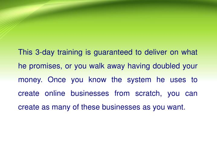 This 3-day training is guaranteed to deliver on what he promises, or you walk away having doubled your money. Once you know the system he uses to create online businesses from scratch, you can create as many of these businesses as you want.