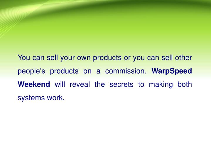 You can sell your own products or you can sell other people's products on a commission.